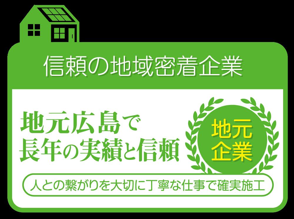 信頼の地域密着企業 地元広島で長年の実績と信頼 人との繋がりを大切に丁寧な仕事で確実施工